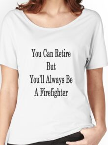 You Can Retire But You'll Always Be A Firefighter  Women's Relaxed Fit T-Shirt