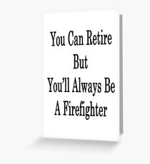 You Can Retire But You'll Always Be A Firefighter  Greeting Card