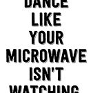 Dance Like Your Microwave Isn't Watching by Megatrip