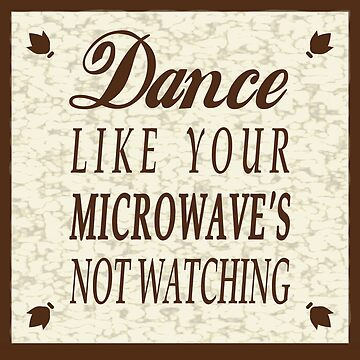 Dance Like Your Microwave's Not Watching by HenryGaudet