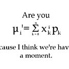 Are you (the formula for the first statistical moment)? Because I think we're having a moment by FandomForever