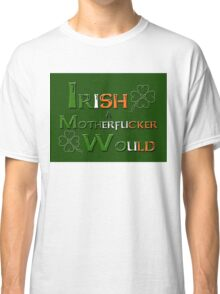 Irish A Motherfucker Would Classic T-Shirt