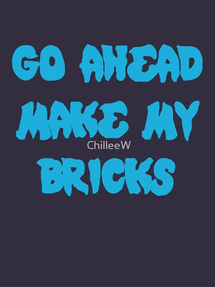 GO AHEAD MAKE MY BRICKS by ChilleeW