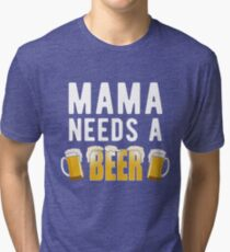 Mama Needs A Beer Funny Mother's Day Gift Drink Tri-blend T-Shirt