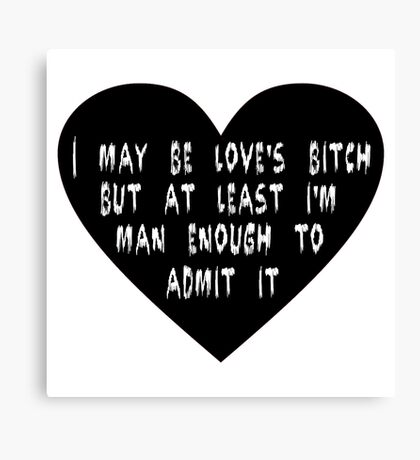 I may be love's bitch... Canvas Print