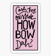 Cash me ousside howbowdah? Sticker