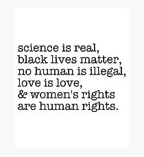 Science is real, black lives matter, love is love, and womens rights are human rights Photographic Print