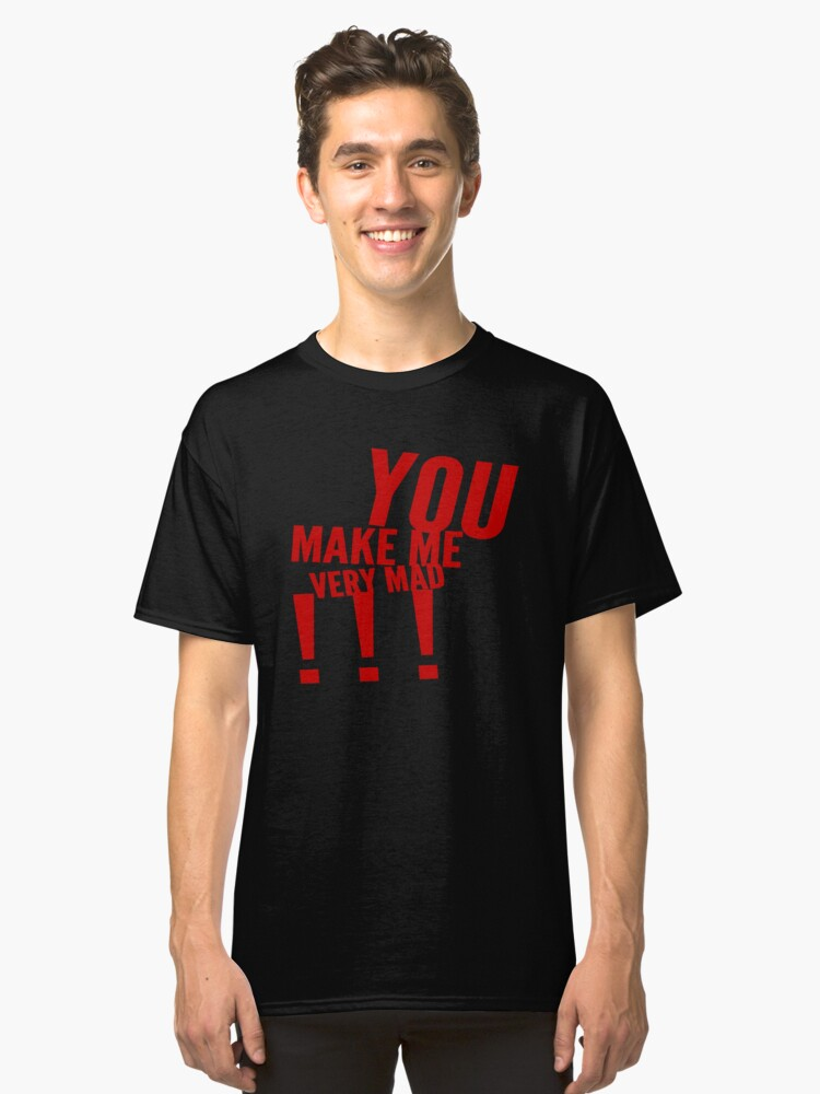 You Make Me Very Mad Classic T-Shirt Front