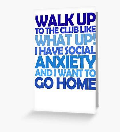 Walk up to the club like what up! I have social anxiety and I want to go home Greeting Card
