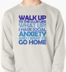 Walk up to the club like what up! I have social anxiety and I want to go home Pullover