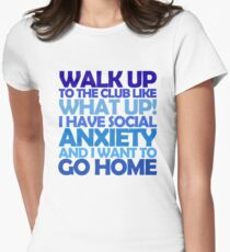 Walk up to the club like what up! I have social anxiety and I want to go home Women's Fitted T-Shirt