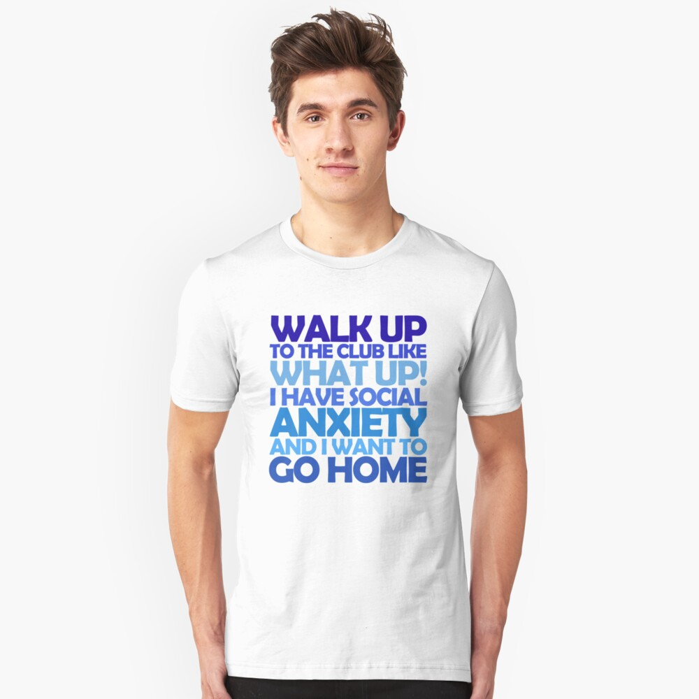 Walk up to the club like what up! I have social anxiety and I want to go home Unisex T-Shirt Front