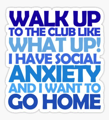 Walk up to the club like what up! I have social anxiety and I want to go home Sticker