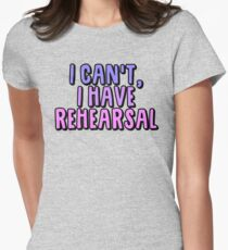 I Can't I Have Rehearsal Womens Fitted T-Shirt