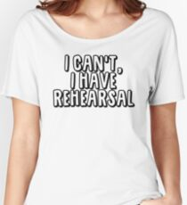 I Can't I Have Rehearsal Women's Relaxed Fit T-Shirt