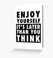 ENJOY YOURSELF, IT'S LATER THAN YOU THINK Greeting Card