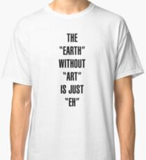 """the """"earth"""" without """"art"""" is just """"eh"""" Classic T-Shirt"""
