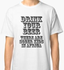 Drink Your Beer - There Are Sober Kids In Africa Classic T-Shirt