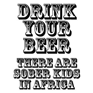 Drink Your Beer - There Are Sober Kids In Africa by hobowisdom