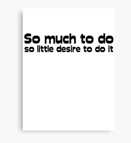 So much to do, so little desire to do it Canvas Print