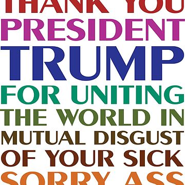 Thank You President Trump For Uniting The World In Mutual Disgust Of Your Sick Sorry Ass by Jeffest