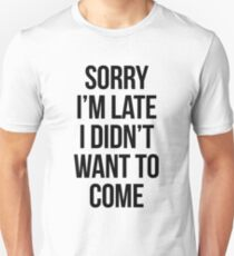 Sorry Im Late I didnt Want To Come - version 1 - black T-Shirt