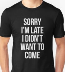 Sorry Im Late I didnt Want To Come - version 2 - white Unisex T-Shirt