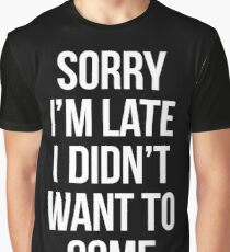 Sorry Im Late I didnt Want To Come - version 2 - white Graphic T-Shirt