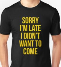 Sorry Im Late I didnt Want To Come - version 3 - gold T-Shirt