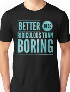 Better To Be Ridiculous Than Boring  Unisex T-Shirt
