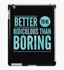 Better To Be Ridiculous Than Boring  iPad Case/Skin