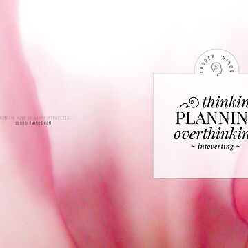 Thinking, Planning, Overthinking, Introverting (Magenta Bloom) by louderminds