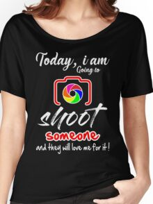 Today I am Going to Shoot someone and they will love me for it ! Women's Relaxed Fit T-Shirt