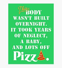 THIS BODY WASN'T BUILT OVERNIGHT. IT TOOK  YEARS OF NEGLECT, A BABY, AND LOTS OFF PIZZA-funny babies mom / pizza shirt. Funny tshirt, gift for men and women, Pillow, Mug, Clothing,Phone case Photographic Print