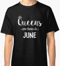 Queens Are Born In June. Classic T-Shirt
