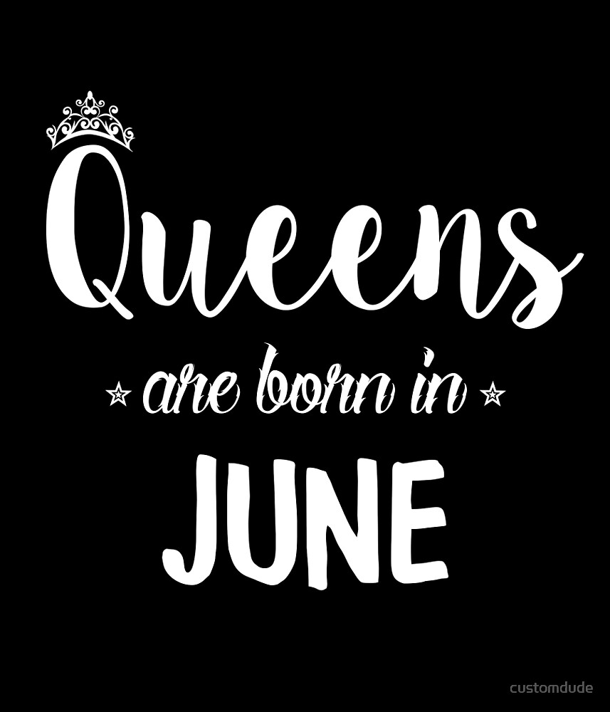 Queens Are Born In June. by customdude