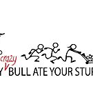 MY Crazy Bull Ate Your Stupid Stick Family  by IconicTee