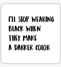 I'll stop wearing black when they make a darker color Sticker