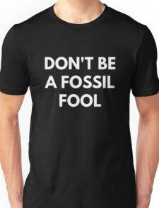 Don't be a Fossil Fool Unisex T-Shirt
