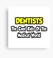 Dentists ... The Cool Kids of The Medical World Canvas Print