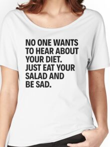 NO ONE WANTS TO HEAR ABOUT YOUR DIET. JUST EAT YOUR SALAD AND BE SAD. Women's Relaxed Fit T-Shirt