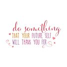 Do something that your future self with thank you for by jitterfly