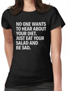 NO ONE WANTS TO HEAR ABOUT YOUR DIET. JUST EAT YOUR SALAD AND BE SAD. Womens Fitted T-Shirt