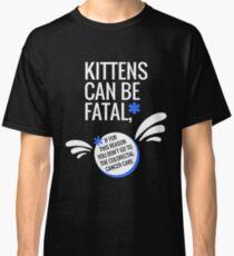 Kittens can be fatal T-Shirt Classic T-Shirt