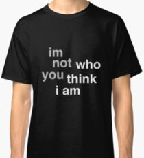 I'm Not Who You Think I Am Classic T-Shirt