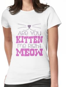 Are You Kitten Me Right Meow Womens Fitted T-Shirt