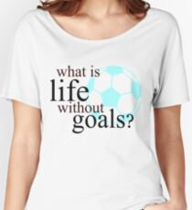 What Is Life Without Goals- Soccer Women's Relaxed Fit T-Shirt