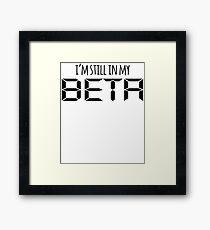I'm Still In My Beta Framed Print
