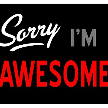 Sorry I'm Awesome by gnarlynicole