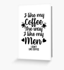 I Like My Coffee The Way I Like My Men I Dont Like Coffee Greeting Card